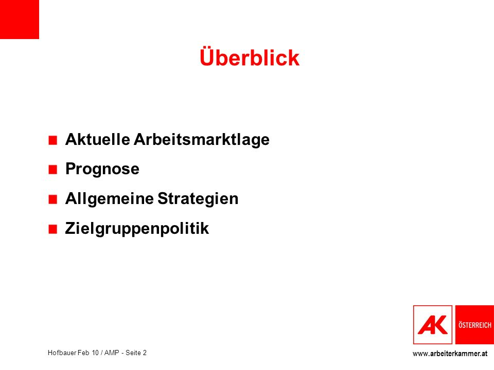 www.arbeiterkammer.at Hofbauer Feb 10 / AMP - Seite 2 Überblick Aktuelle Arbeitsmarktlage Prognose Allgemeine Strategien Zielgruppenpolitik