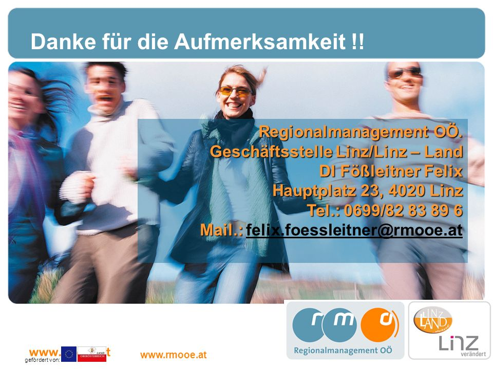 Kontakt Regionalmanagement OÖ. Geschäftsstelle Linz/Linz – Land DI Fößleitner Felix Hauptplatz 23, 4020 Linz Tel.: 0699/82 83 89 6 Mail.: Mail.: felix