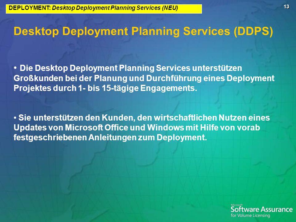 13 DEPLOYMENT: Desktop Deployment Planning Services (NEU) Desktop Deployment Planning Services (DDPS) Die Desktop Deployment Planning Services unterstützen Großkunden bei der Planung und Durchführung eines Deployment Projektes durch 1- bis 15-tägige Engagements.