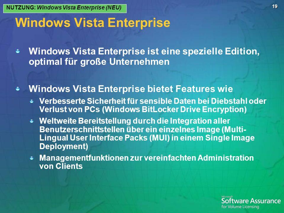 19 Windows Vista Enterprise Windows Vista Enterprise ist eine spezielle Edition, optimal für große Unternehmen Windows Vista Enterprise bietet Features wie Verbesserte Sicherheit für sensible Daten bei Diebstahl oder Verlust von PCs (Windows BitLocker Drive Encryption) Weltweite Bereitstellung durch die Integration aller Benutzerschnittstellen über ein einzelnes Image (Multi- Lingual User Interface Packs (MUI) in einem Single Image Deployment) Managementfunktionen zur vereinfachten Administration von Clients NUTZUNG: Windows Vista Enterprise (NEU)
