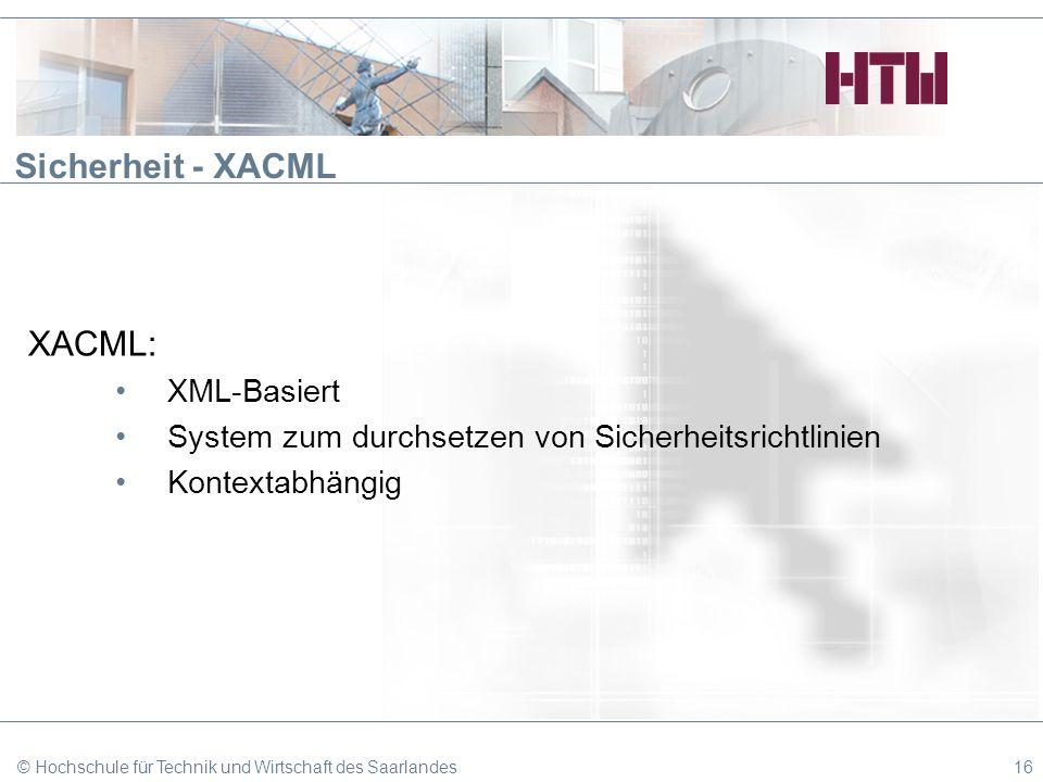 Sicherheit - XACML XACML: XML-Basiert System zum durchsetzen von Sicherheitsrichtlinien Kontextabhängig © Hochschule für Technik und Wirtschaft des Sa