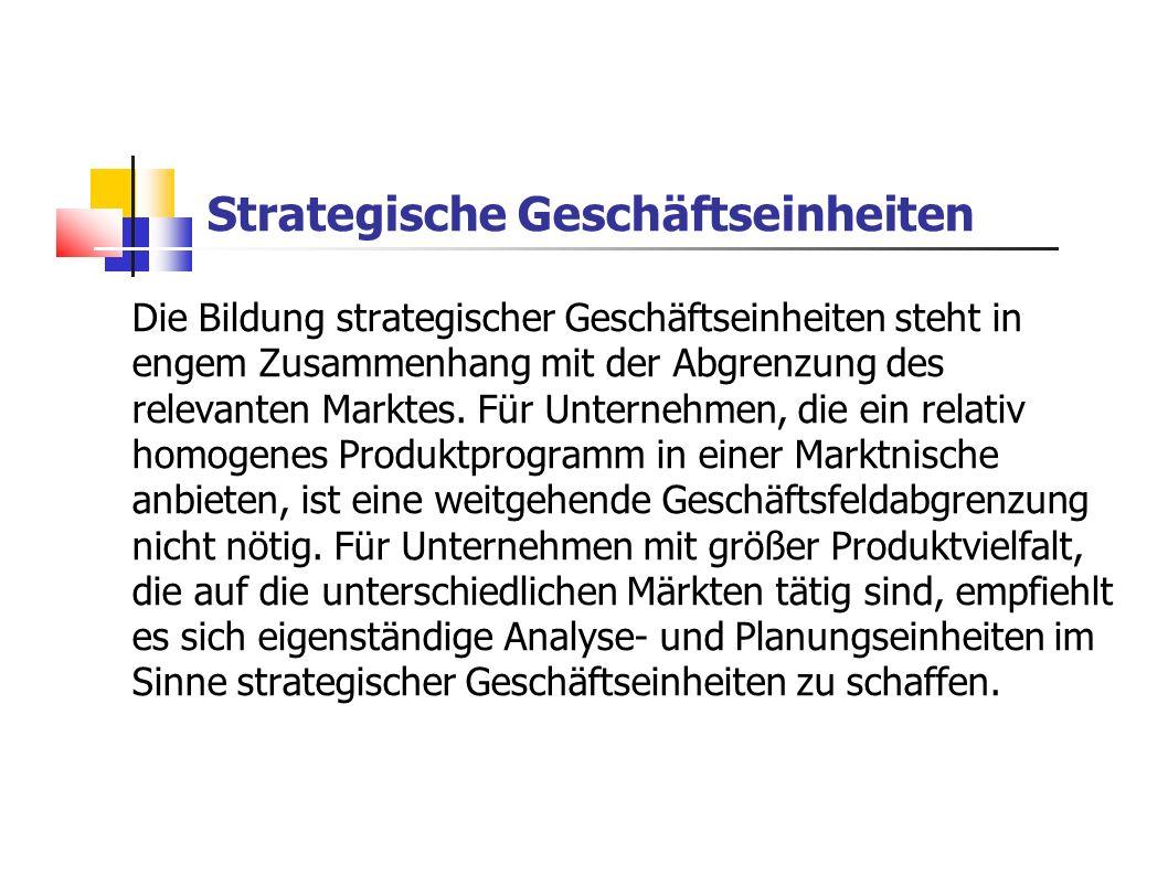 Strategische Geschäftseinheiten Die Bildung strategischer Geschäftseinheiten steht in engem Zusammenhang mit der Abgrenzung des relevanten Marktes. Fü