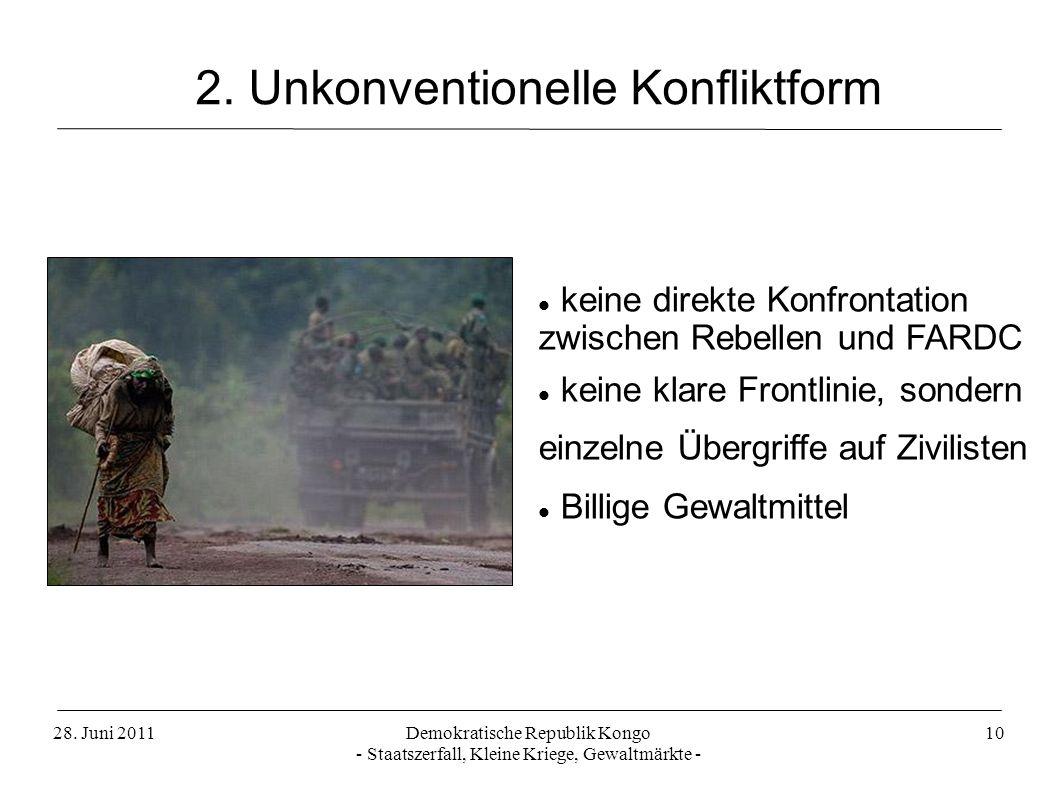 28. Juni 2011Demokratische Republik Kongo - Staatszerfall, Kleine Kriege, Gewaltmärkte - 10 2. Unkonventionelle Konfliktform keine direkte Konfrontati