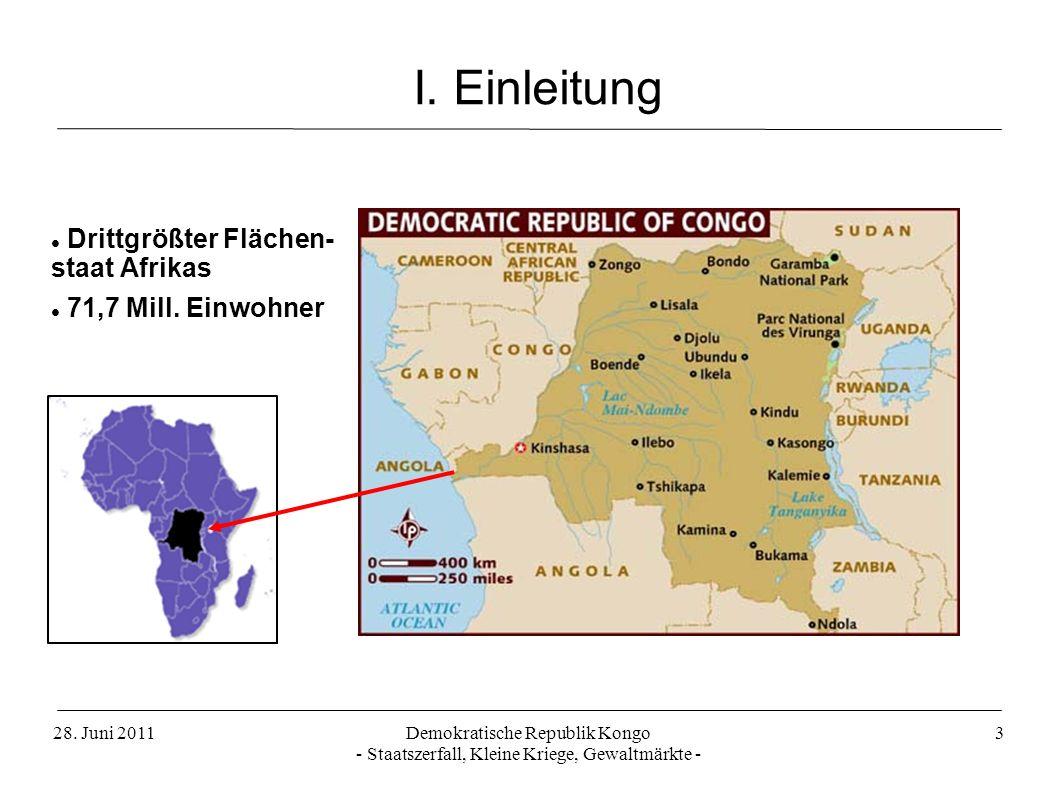 28. Juni 2011Demokratische Republik Kongo - Staatszerfall, Kleine Kriege, Gewaltmärkte - 3 I. Einleitung Drittgrößter Flächen- staat Afrikas 71,7 Mill