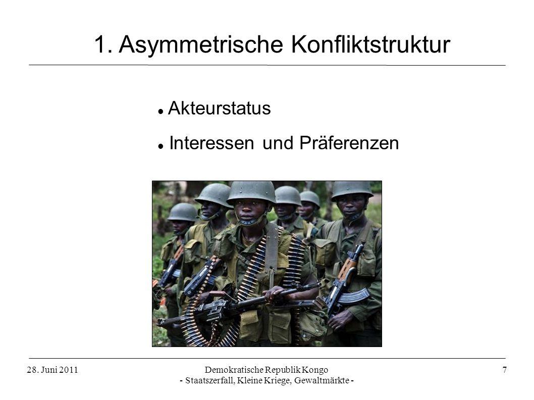 28. Juni 2011Demokratische Republik Kongo - Staatszerfall, Kleine Kriege, Gewaltmärkte - 7 Akteurstatus Interessen und Präferenzen 1. Asymmetrische Ko