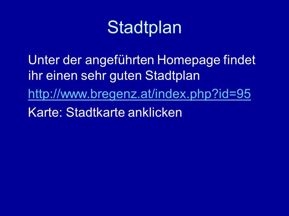 Stadtplan Unter der angeführten Homepage findet ihr einen sehr guten Stadtplan http://www.bregenz.at/index.php?id=95 Karte: Stadtkarte anklicken