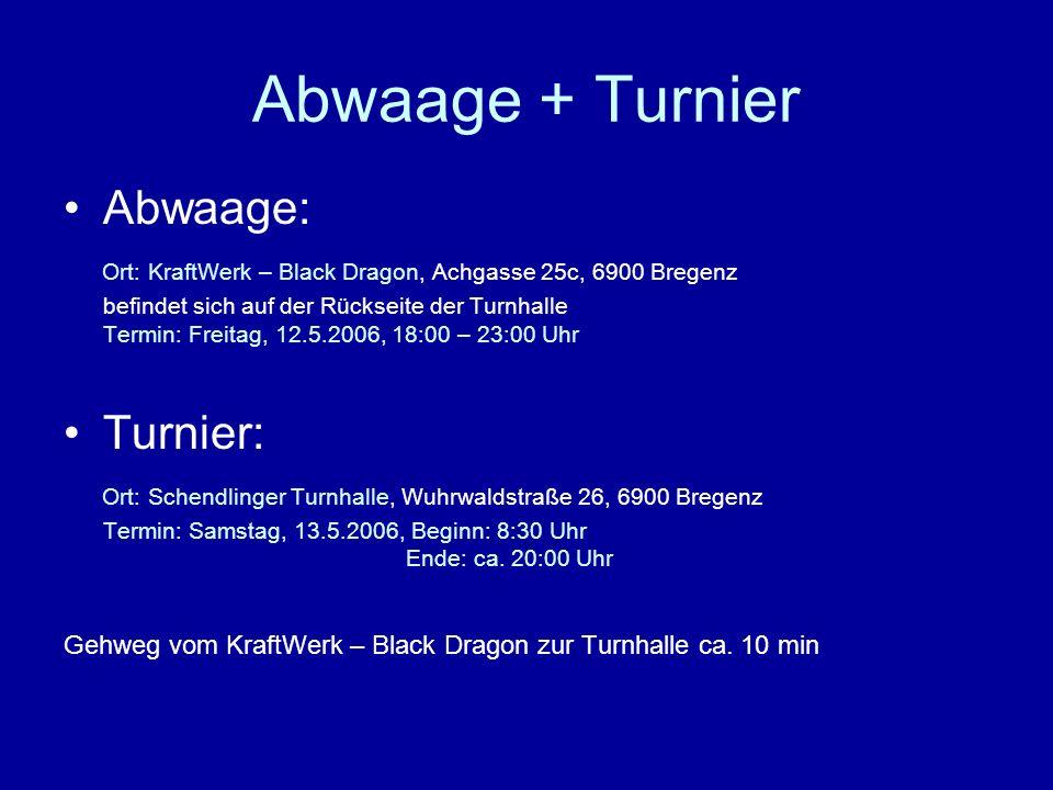 Abwaage + Turnier Abwaage: Ort: KraftWerk – Black Dragon, Achgasse 25c, 6900 Bregenz befindet sich auf der Rückseite der Turnhalle Termin: Freitag, 12.5.2006, 18:00 – 23:00 Uhr Turnier: Ort: Schendlinger Turnhalle, Wuhrwaldstraße 26, 6900 Bregenz Termin: Samstag, 13.5.2006, Beginn: 8:30 Uhr Ende: ca.