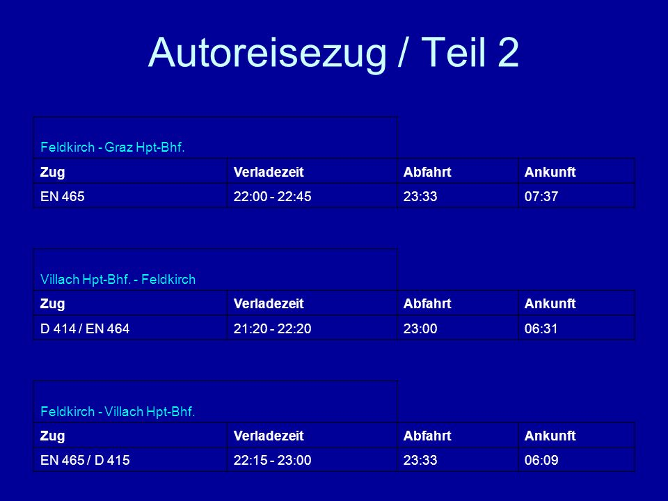 Autoreisezug / Teil 2 Feldkirch - Graz Hpt-Bhf. ZugVerladezeitAbfahrtAnkunft EN 46522:00 - 22:4523:3307:37 Villach Hpt-Bhf. - Feldkirch ZugVerladezeit