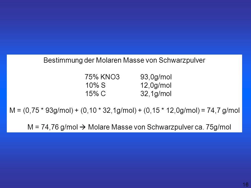 16 Bestimmung der Molaren Masse von Schwarzpulver 75% KNO3 93,0g/mol 10% S 12,0g/mol 15% C 32,1g/mol M = (0,75 * 93g/mol) + (0,10 * 32,1g/mol) + (0,15