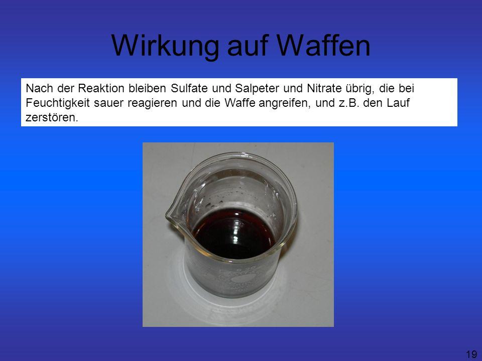 19 Wirkung auf Waffen Nach der Reaktion bleiben Sulfate und Salpeter und Nitrate übrig, die bei Feuchtigkeit sauer reagieren und die Waffe angreifen,