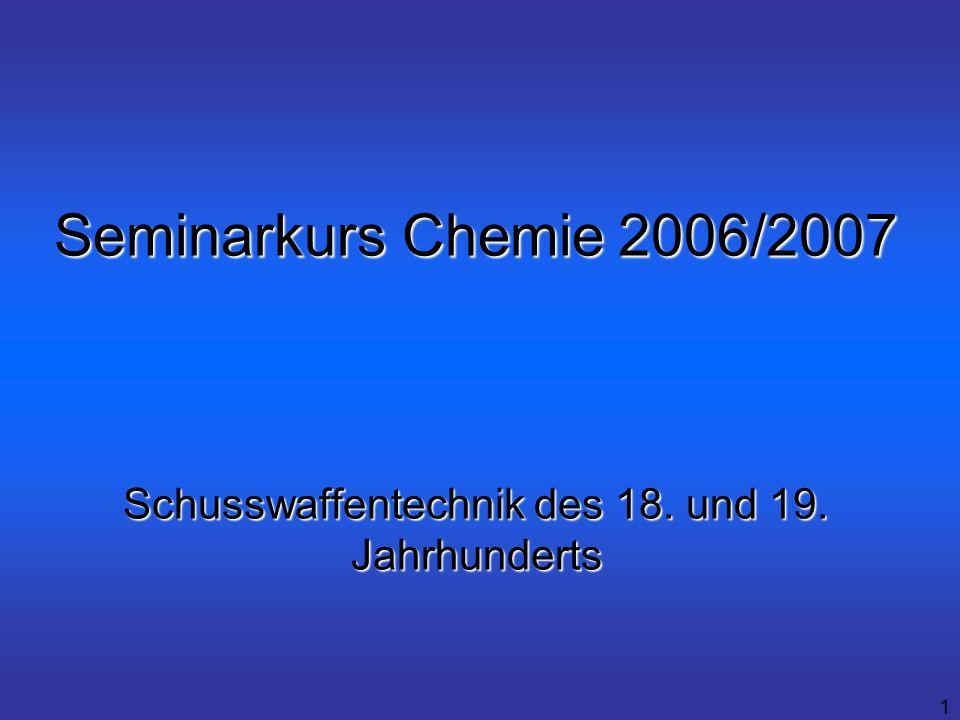 1 Seminarkurs Chemie 2006/2007 Schusswaffentechnik des 18. und 19. Jahrhunderts