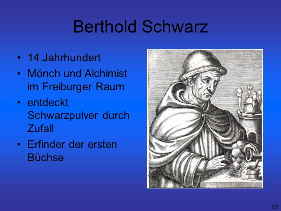 12 Berthold Schwarz 14.Jahrhundert Mönch und Alchimist im Freiburger Raum entdeckt Schwarzpulver durch Zufall Erfinder der ersten Büchse
