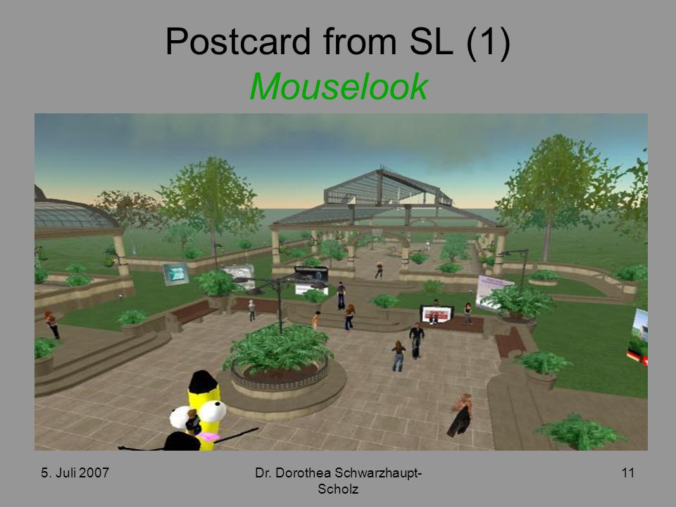 5. Juli 2007Dr. Dorothea Schwarzhaupt- Scholz 11 Postcard from SL (1) Mouselook