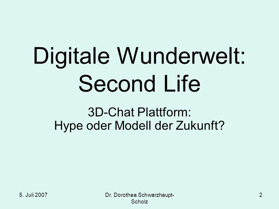 5. Juli 2007 Dr. Dorothea Schwarzhaupt- Scholz 2 Digitale Wunderwelt: Second Life 3D-Chat Plattform: Hype oder Modell der Zukunft?