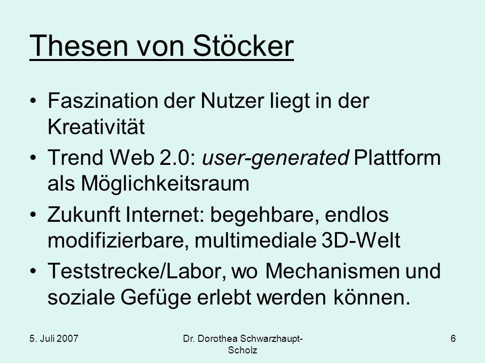5. Juli 2007Dr. Dorothea Schwarzhaupt- Scholz 6 Thesen von Stöcker Faszination der Nutzer liegt in der Kreativität Trend Web 2.0: user-generated Platt