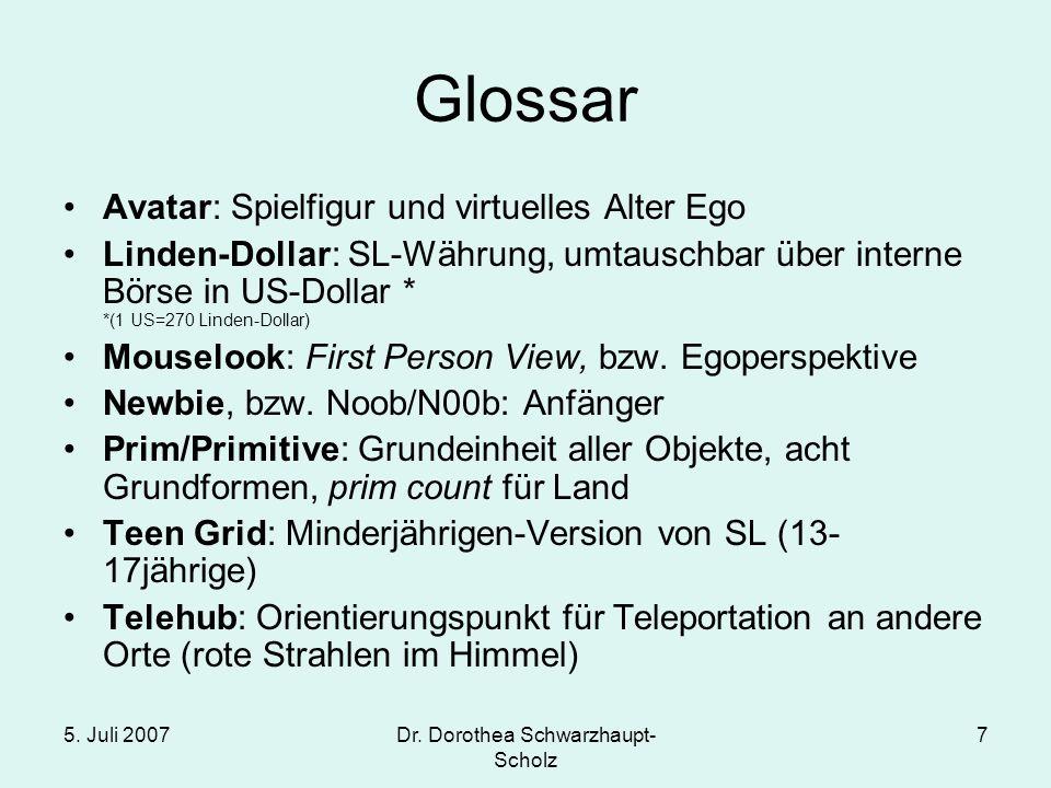 5. Juli 2007Dr. Dorothea Schwarzhaupt- Scholz 7 Glossar Avatar: Spielfigur und virtuelles Alter Ego Linden-Dollar: SL-Währung, umtauschbar über intern