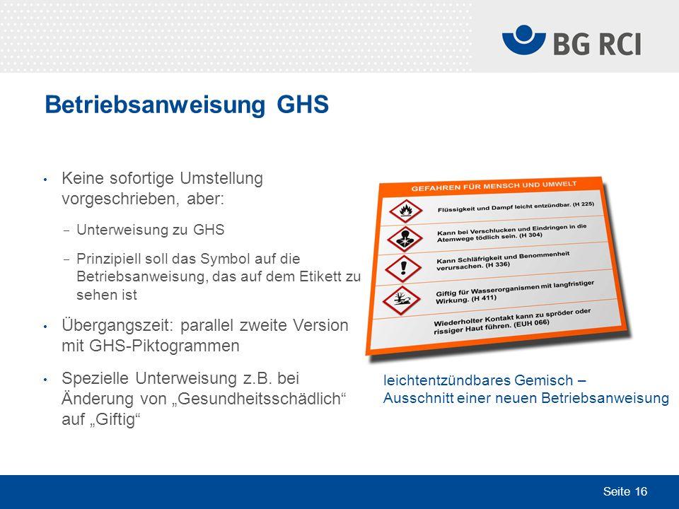 Seite 16 Betriebsanweisung GHS Keine sofortige Umstellung vorgeschrieben, aber: Unterweisung zu GHS Prinzipiell soll das Symbol auf die Betriebsanweis