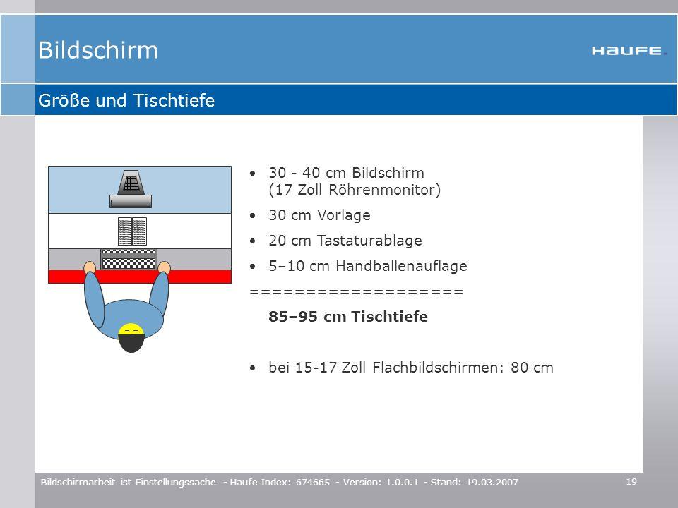 19 Bildschirmarbeit ist Einstellungssache - Haufe Index: 674665 - Version: 1.0.0.1 - Stand: 19.03.2007 Größe und Tischtiefe (((( 30 - 40 cm Bildschirm