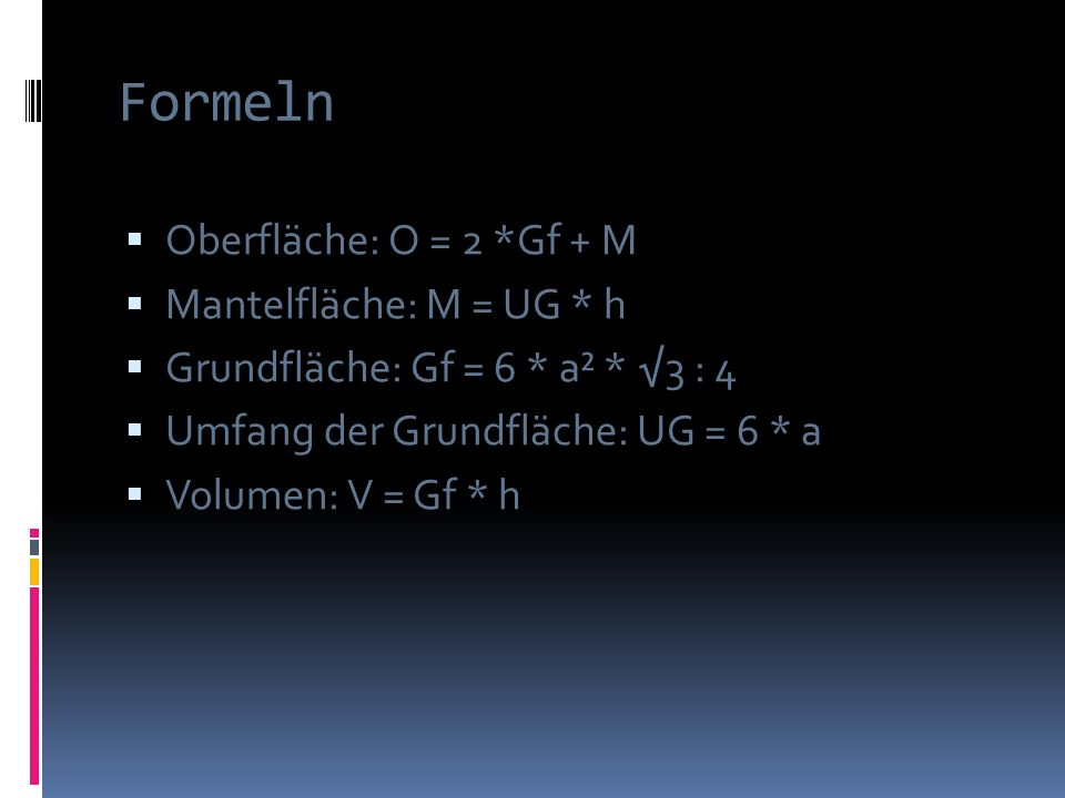 Formeln Oberfläche: O = 2 *Gf + M Mantelfläche: M = UG * h Grundfläche: Gf = 6 * a² * 3 : 4 Umfang der Grundfläche: UG = 6 * a Volumen: V = Gf * h