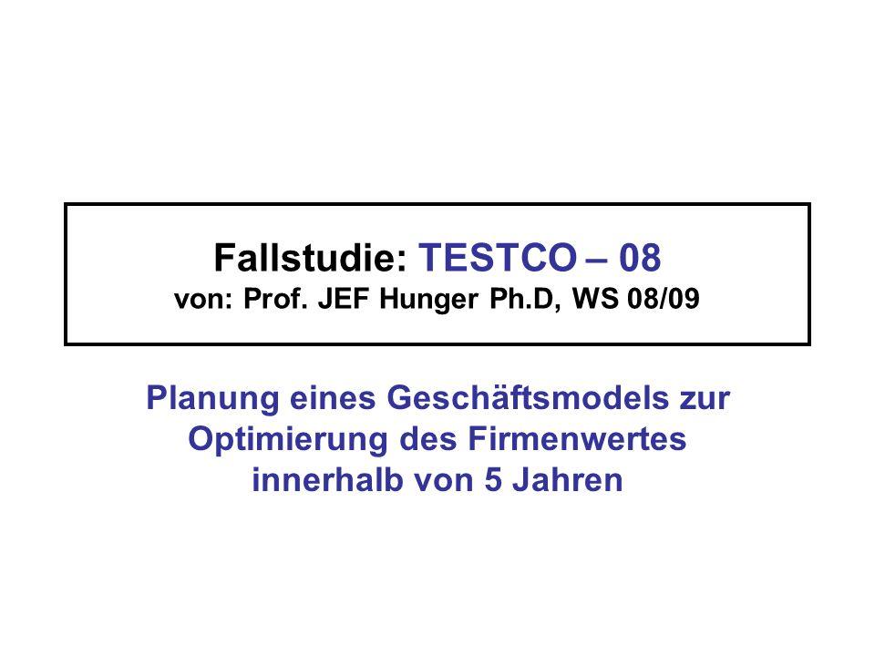 Fallstudie: TESTCO – 08 von: Prof. JEF Hunger Ph.D, WS 08/09 Planung eines Geschäftsmodels zur Optimierung des Firmenwertes innerhalb von 5 Jahren