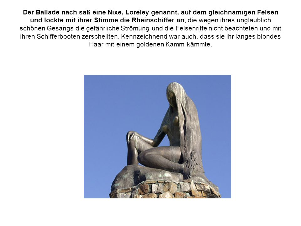 Der Ballade nach saß eine Nixe, Loreley genannt, auf dem gleichnamigen Felsen und lockte mit ihrer Stimme die Rheinschiffer an, die wegen ihres unglaublich schönen Gesangs die gefährliche Strömung und die Felsenriffe nicht beachteten und mit ihren Schifferbooten zerschellten.