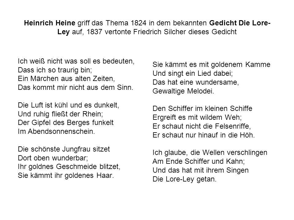 Heinrich Heine griff das Thema 1824 in dem bekannten Gedicht Die Lore- Ley auf, 1837 vertonte Friedrich Silcher dieses Gedicht Ich weiß nicht was soll es bedeuten, Dass ich so traurig bin; Ein Märchen aus alten Zeiten, Das kommt mir nicht aus dem Sinn.