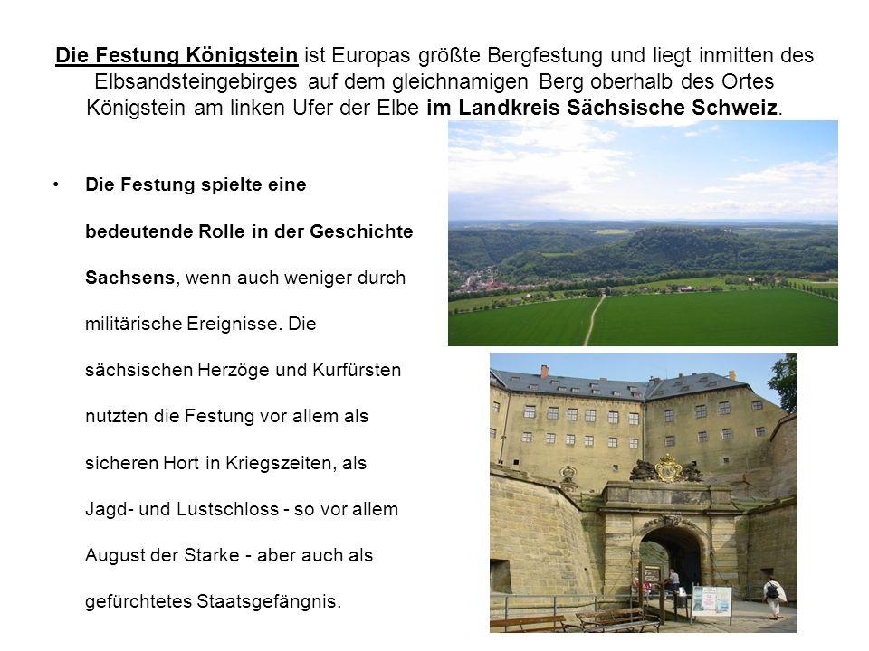 Die Festung Königstein ist Europas größte Bergfestung und liegt inmitten des Elbsandsteingebirges auf dem gleichnamigen Berg oberhalb des Ortes Königstein am linken Ufer der Elbe im Landkreis Sächsische Schweiz.