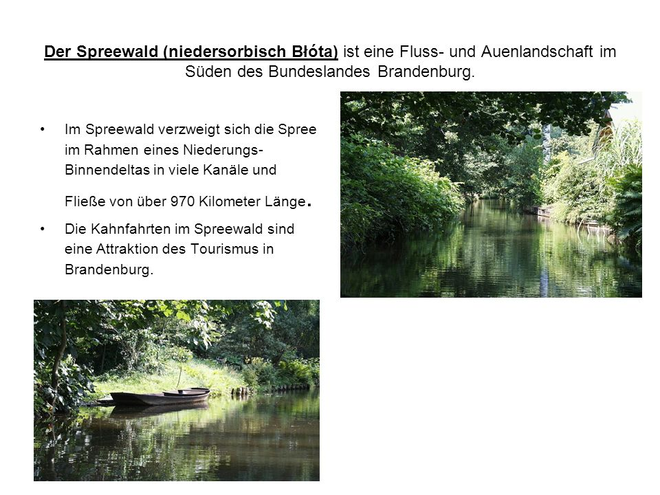 Der Spreewald (niedersorbisch Błóta) ist eine Fluss- und Auenlandschaft im Süden des Bundeslandes Brandenburg. Im Spreewald verzweigt sich die Spree i