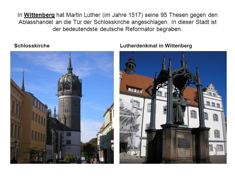 In Wittenberg hat Martin Luther (im Jahre 1517) seine 95 Thesen gegen den Ablasshandel an die Tür der Schlosskirche angeschlagen. In dieser Stadt ist