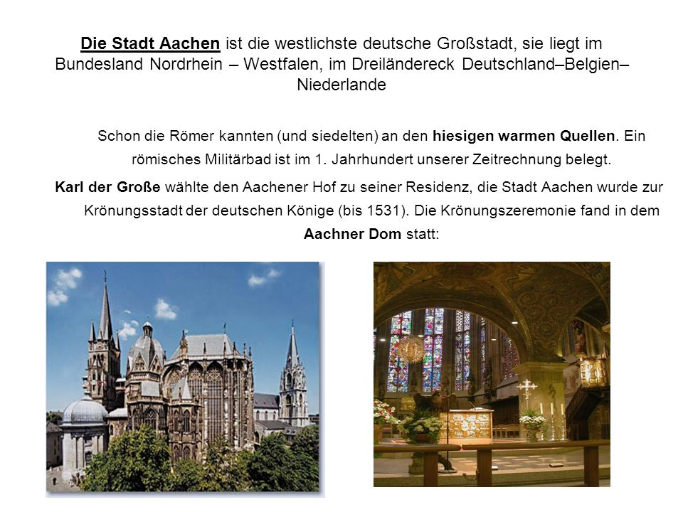 Die Stadt Aachen ist die westlichste deutsche Großstadt, sie liegt im Bundesland Nordrhein – Westfalen, im Dreiländereck Deutschland–Belgien– Niederlande Schon die Römer kannten (und siedelten) an den hiesigen warmen Quellen.