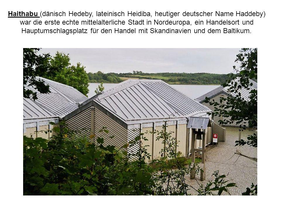 Haithabu (dänisch Hedeby, lateinisch Heidiba, heutiger deutscher Name Haddeby) war die erste echte mittelalterliche Stadt in Nordeuropa, ein Handelsor