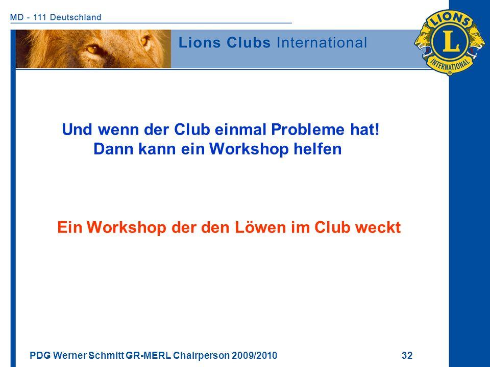 PDG Werner Schmitt GR-MERL Chairperson 2009/2010 32 Und wenn der Club einmal Probleme hat! Dann kann ein Workshop helfen Ein Workshop der den Löwen im