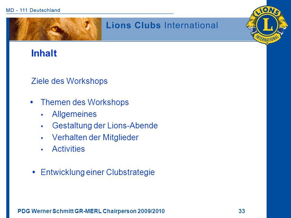 PDG Werner Schmitt GR-MERL Chairperson 2009/2010 33 Inhalt Ziele des Workshops Themen des Workshops Allgemeines Gestaltung der Lions-Abende Verhalten