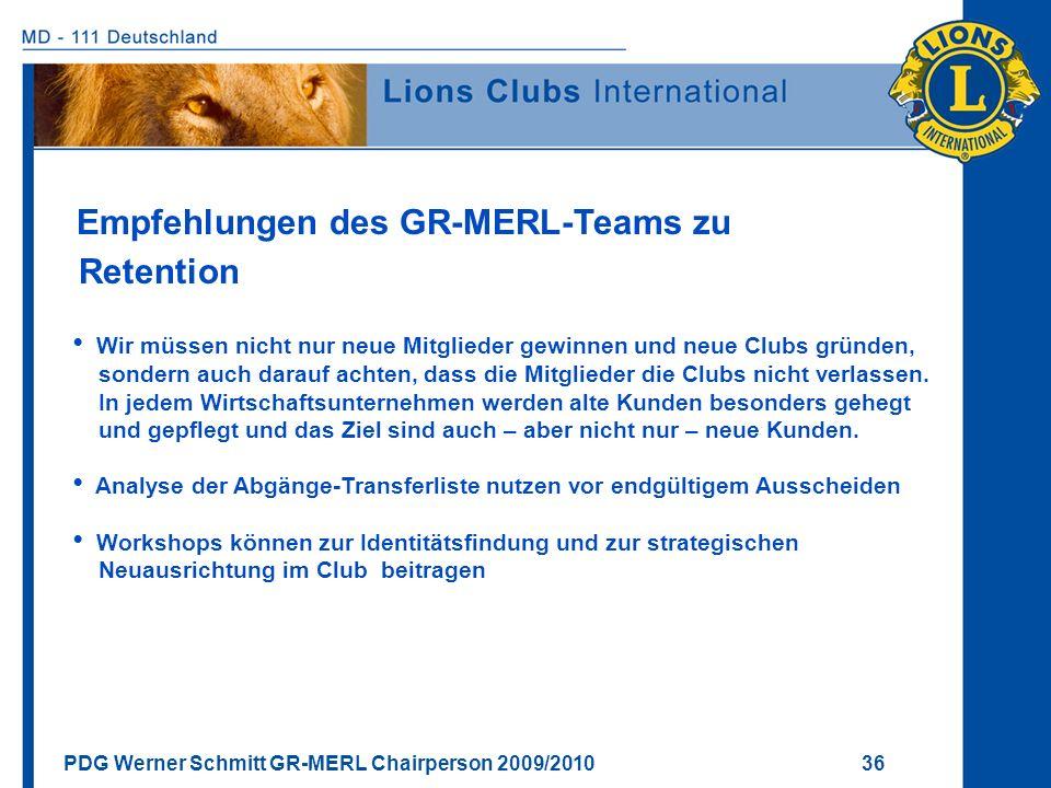 PDG Werner Schmitt GR-MERL Chairperson 2009/2010 36 Empfehlungen des GR-MERL-Teams zu Retention Wir müssen nicht nur neue Mitglieder gewinnen und neue