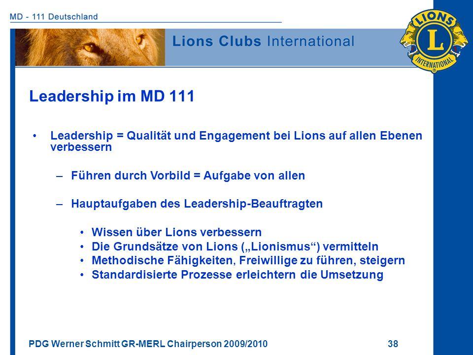 PDG Werner Schmitt GR-MERL Chairperson 2009/2010 38 Leadership im MD 111 Leadership = Qualität und Engagement bei Lions auf allen Ebenen verbessern –F