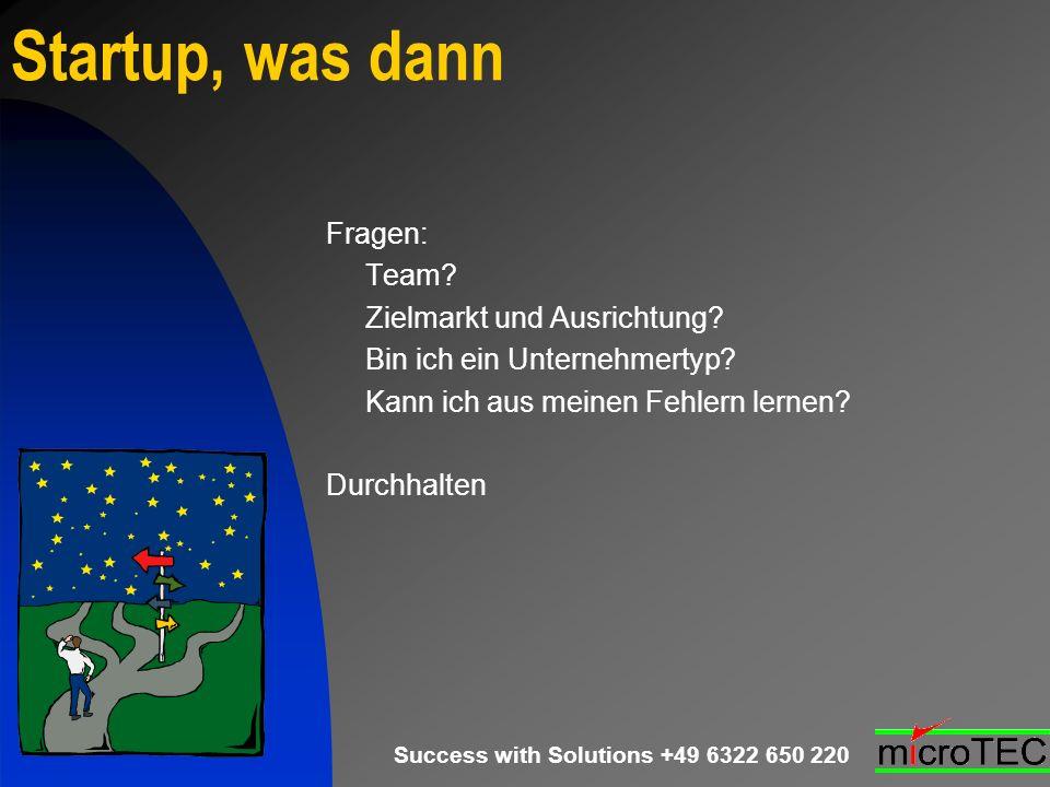 Success with Solutions +49 6322 650 220 Startup, was dann Fragen: Team? Zielmarkt und Ausrichtung? Bin ich ein Unternehmertyp? Kann ich aus meinen Feh