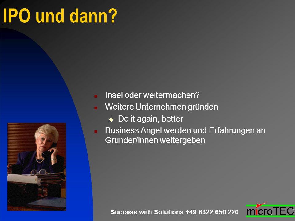 Success with Solutions +49 6322 650 220 IPO und dann? Insel oder weitermachen? Weitere Unternehmen gründen Do it again, better Business Angel werden u