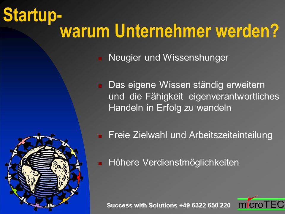 Success with Solutions +49 6322 650 220 Startup- warum Unternehmer werden? Neugier und Wissenshunger Das eigene Wissen ständig erweitern und die Fähig