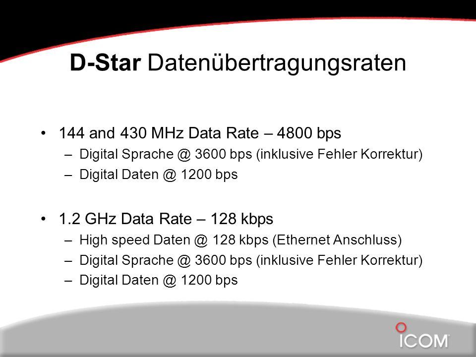 D-Star Datenübertragungsraten 144 and 430 MHz Data Rate – 4800 bps –Digital Sprache @ 3600 bps (inklusive Fehler Korrektur) –Digital Daten @ 1200 bps