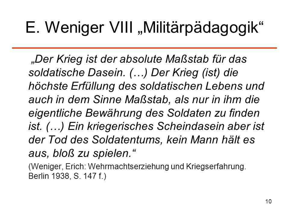 10 E. Weniger VIII Militärpädagogik Der Krieg ist der absolute Maßstab für das soldatische Dasein. (…) Der Krieg (ist) die höchste Erfüllung des solda