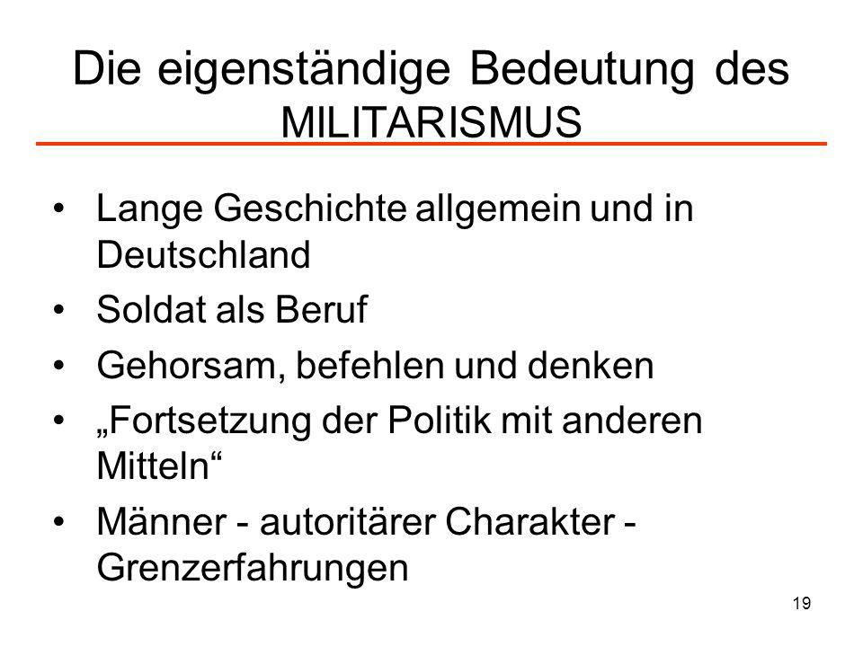 19 Die eigenständige Bedeutung des MILITARISMUS Lange Geschichte allgemein und in Deutschland Soldat als Beruf Gehorsam, befehlen und denken Fortsetzu