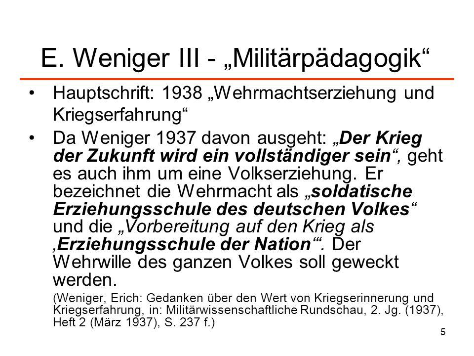 5 E. Weniger III - Militärpädagogik Hauptschrift: 1938 Wehrmachtserziehung und Kriegserfahrung Da Weniger 1937 davon ausgeht: Der Krieg der Zukunft wi