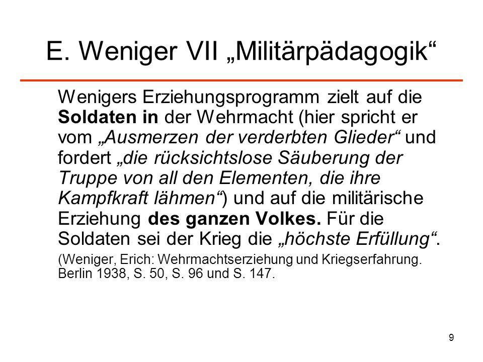 9 E. Weniger VII Militärpädagogik Wenigers Erziehungsprogramm zielt auf die Soldaten in der Wehrmacht (hier spricht er vom Ausmerzen der verderbten Gl