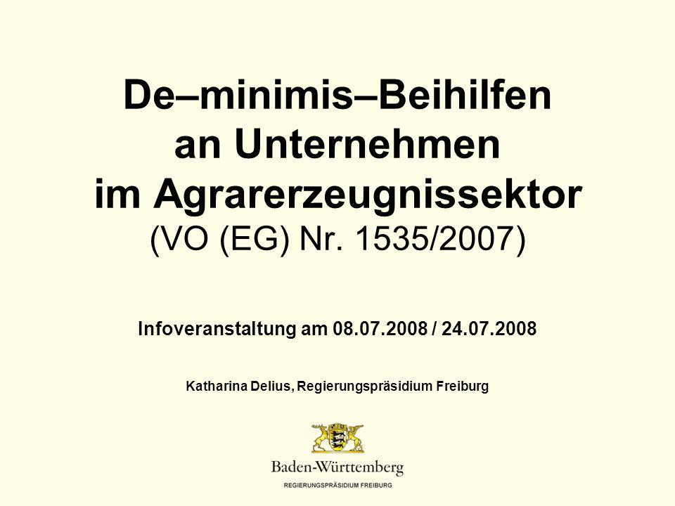 De–minimis–Beihilfen an Unternehmen im Agrarerzeugnissektor (VO (EG) Nr. 1535/2007) Infoveranstaltung am 08.07.2008 / 24.07.2008 Katharina Delius, Reg