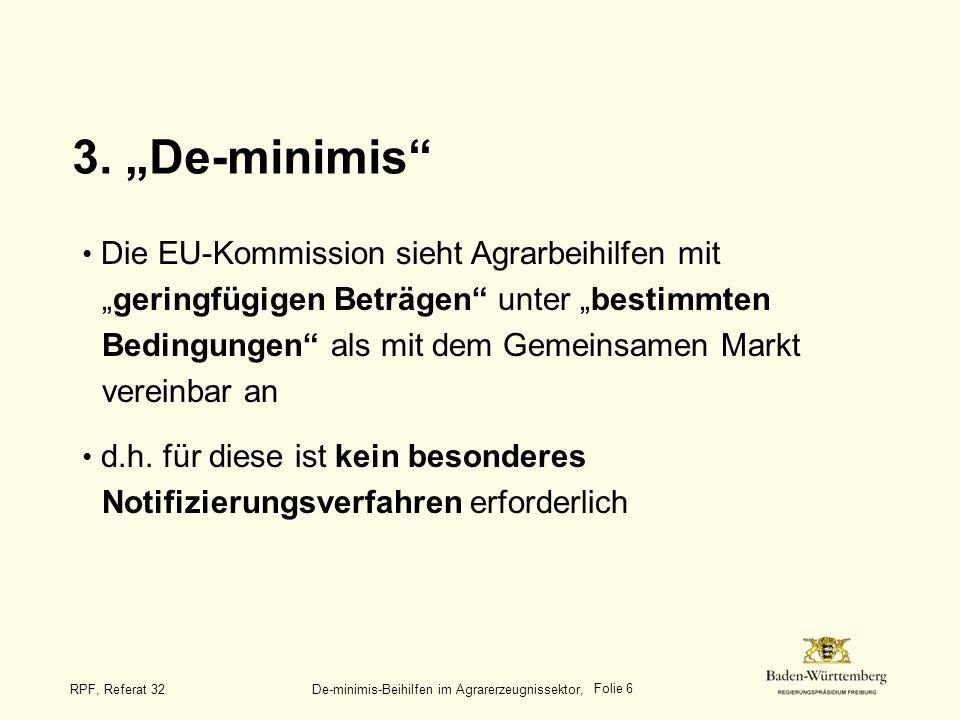 Folie 6 RPF, Referat 32 De-minimis-Beihilfen im Agrarerzeugnissektor, 3. De-minimis Die EU-Kommission sieht Agrarbeihilfen mitgeringfügigen Beträgen u