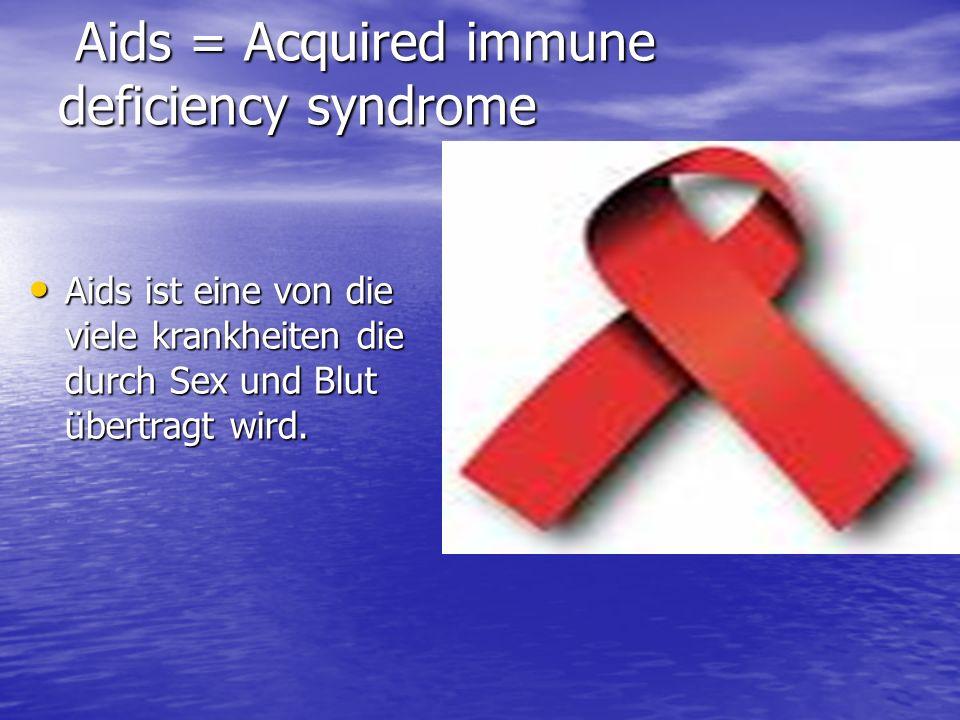 Aids = Acquired immune deficiency syndrome Aids = Acquired immune deficiency syndrome Aids ist eine von die viele krankheiten die durch Sex und Blut ü