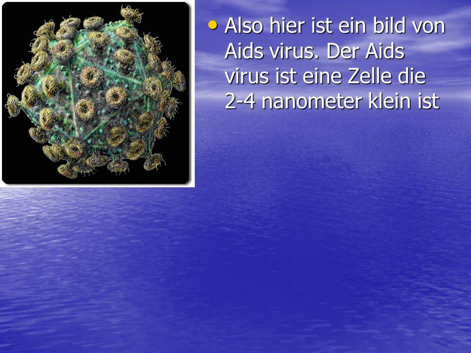 Also hier ist ein bild von Aids virus. Der Aids virus ist eine Zelle die 2-4 nanometer klein ist Also hier ist ein bild von Aids virus. Der Aids virus