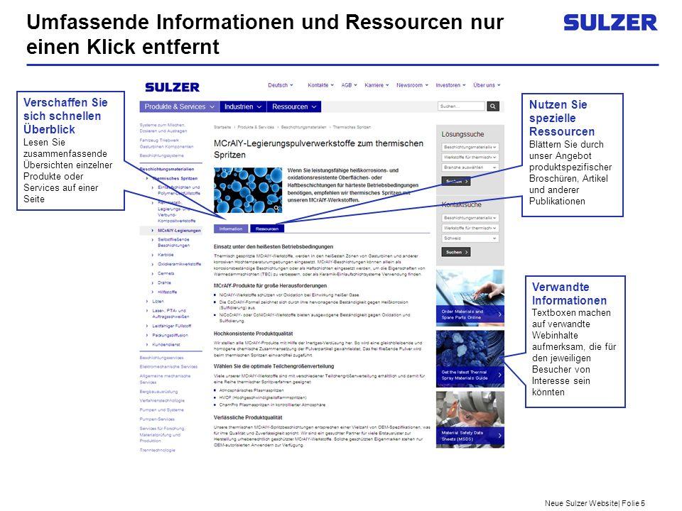 Neue Sulzer Website  Folie 6 Verwenden Sie unsere zielführende Suche nach spezifischen Informationen und Ressourcen Suchen Sie nach Schlüsselwörtern und erhalten Sie die relevantesten Resultate Nutzen Sie die Standardsuche mit mehr als einem Suchbegriff und finden Sie alle Dokumente, die einen oder mehrere dieser Begriffe enthalten Verwenden Sie ... , um nach einer exakten Kombination von Suchbegriffen auf Webseiten oder in Ressourcen zu suchen, zum Beispiel xxx yyy Verwenden Sie AND in Großbuchstaben, um Suchergebnisse, die alle Suchbegriffe enthalten, zu erhalten, zum Beispiel aaa AND bbb AND ccc liefert u.