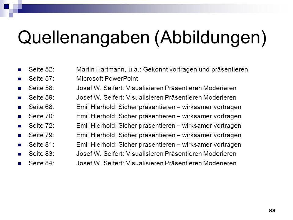 88 Quellenangaben (Abbildungen) Seite 52:Martin Hartmann, u.a.: Gekonnt vortragen und präsentieren Seite 57:Microsoft PowerPoint Seite 58:Josef W. Sei