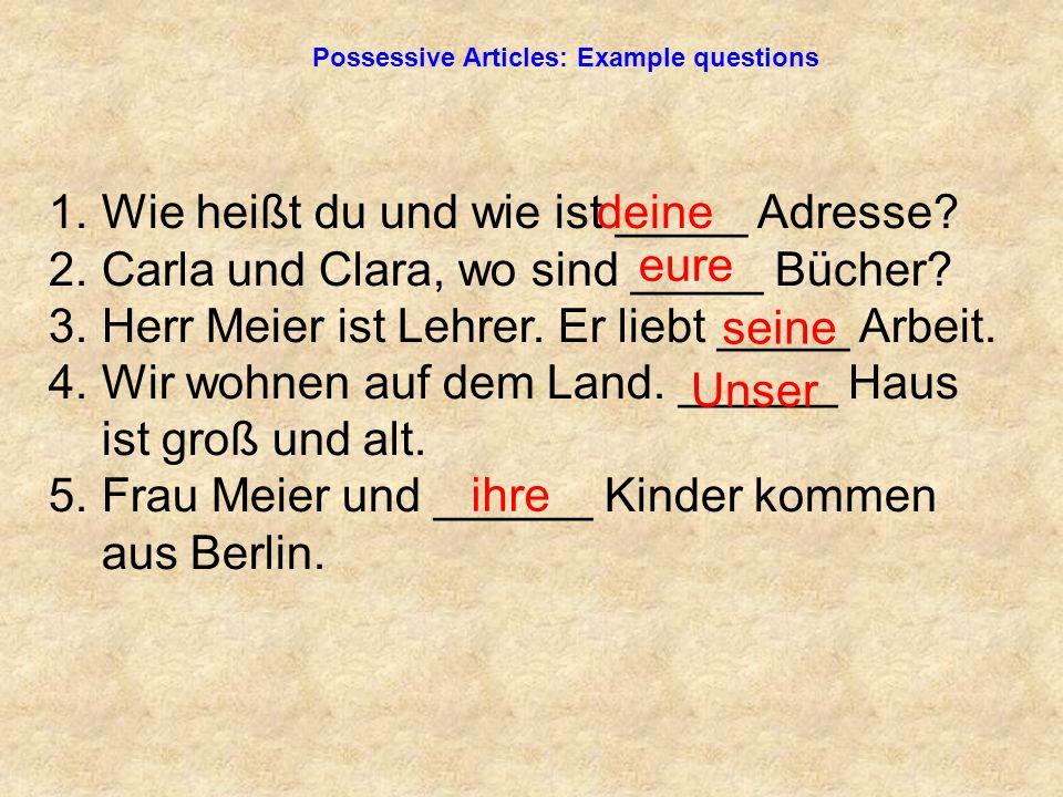 Possessive Articles: Example questions 1. Wie heißt du und wie ist _____ Adresse.